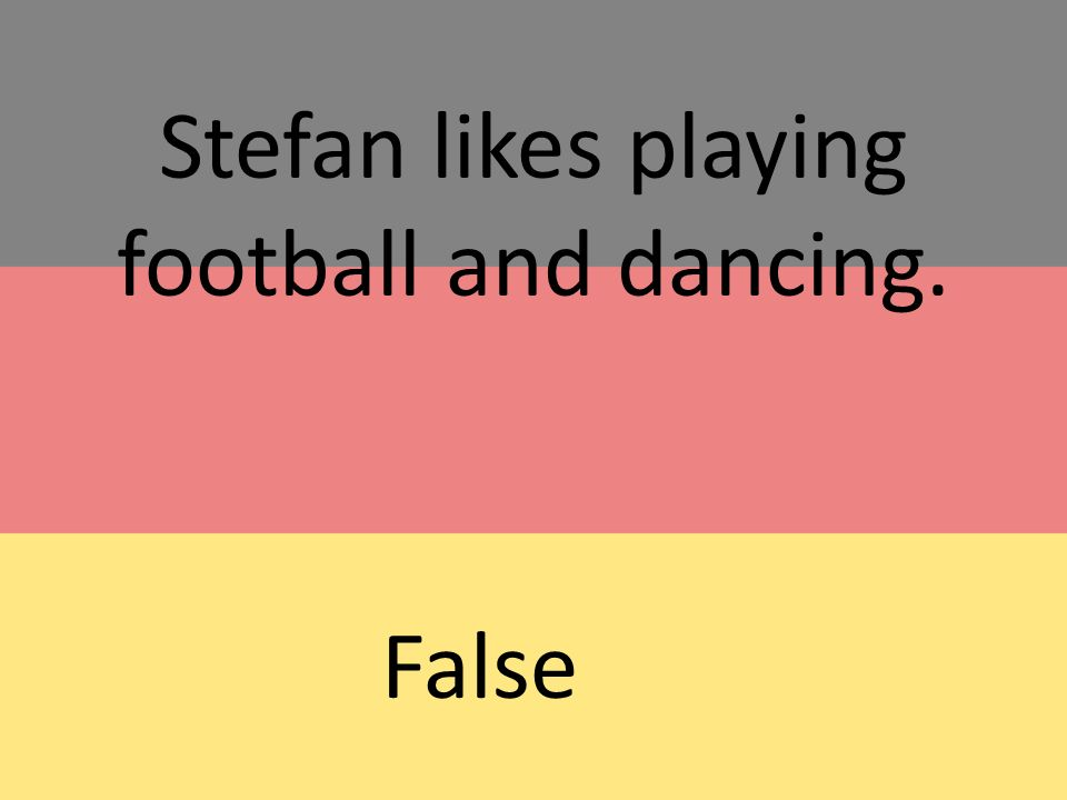Stefan likes playing football and dancing. False