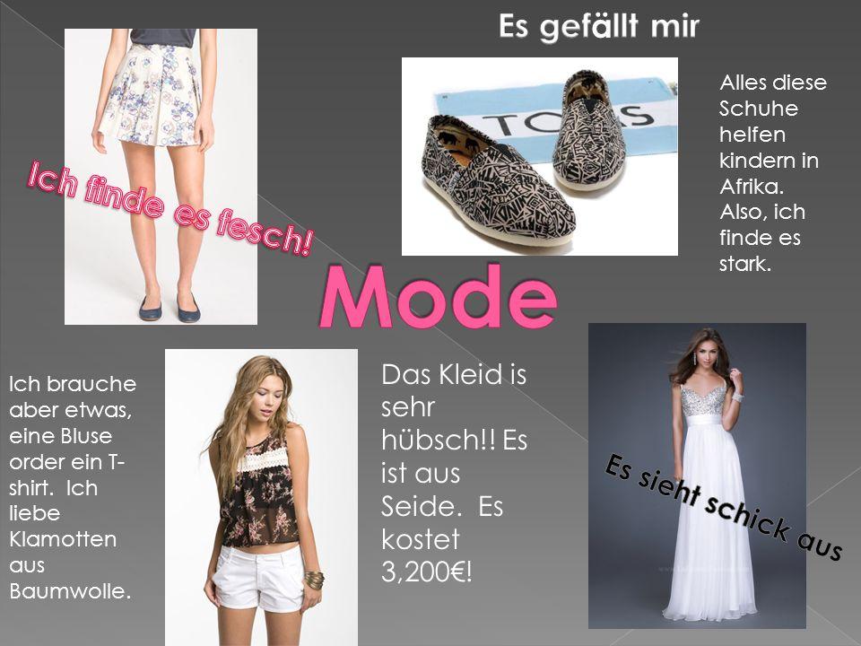 Das Kleid is sehr hübsch!! Es ist aus Seide. Es kostet 3,200! Ich brauche aber etwas, eine Bluse order ein T- shirt. Ich liebe Klamotten aus Baumwolle