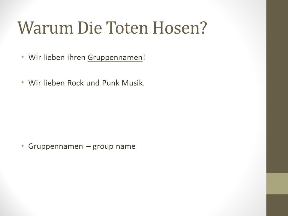 Warum Die Toten Hosen? Wir lieben ihren Gruppennamen! Wir lieben Rock und Punk Musik. Gruppennamen – group name
