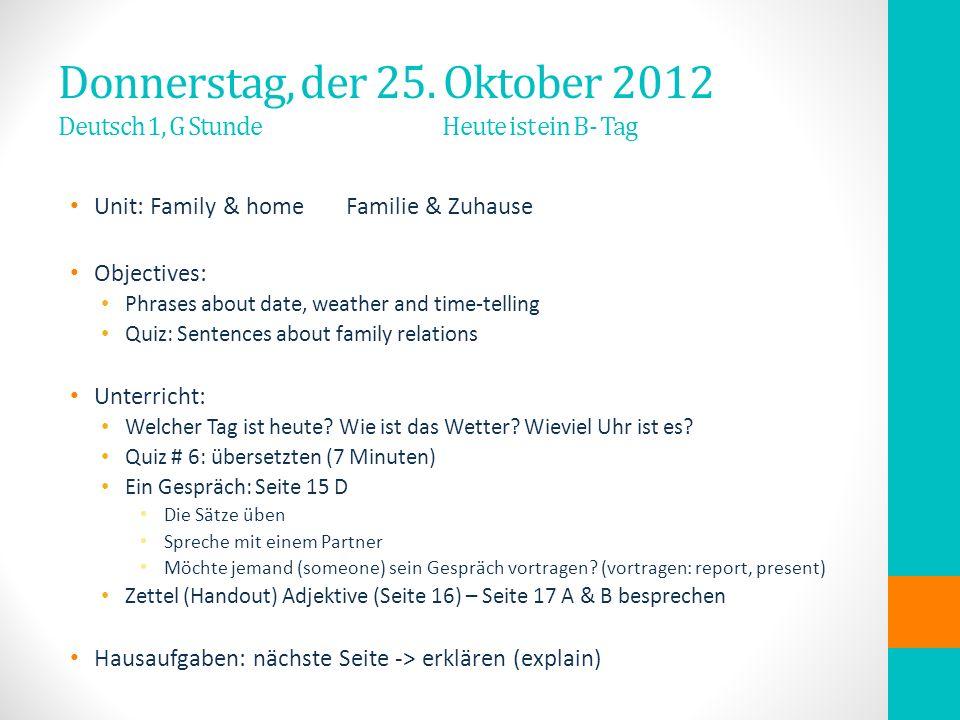 Donnerstag, der 25. Oktober 2012 Deutsch 1, G Stunde Heute ist ein B- Tag Unit: Family & homeFamilie & Zuhause Objectives: Phrases about date, weather