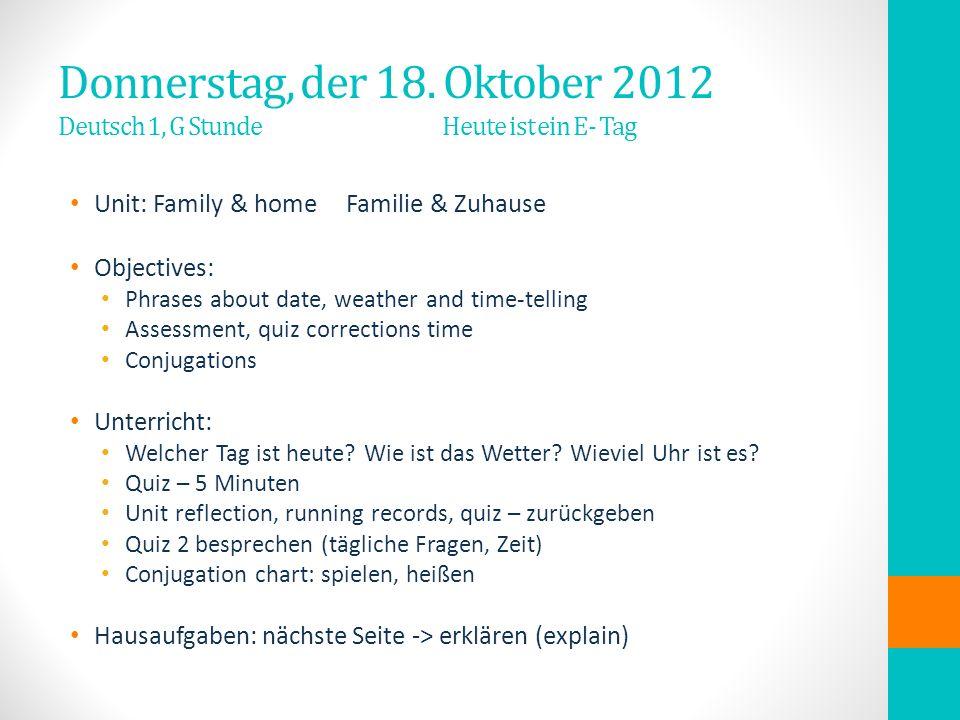 Donnerstag, der 18. Oktober 2012 Deutsch 1, G Stunde Heute ist ein E- Tag Unit: Family & homeFamilie & Zuhause Objectives: Phrases about date, weather