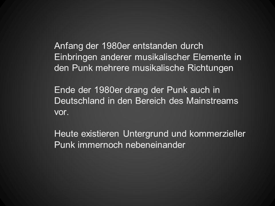 Anfang der 1980er entstanden durch Einbringen anderer musikalischer Elemente in den Punk mehrere musikalische Richtungen Ende der 1980er drang der Pun