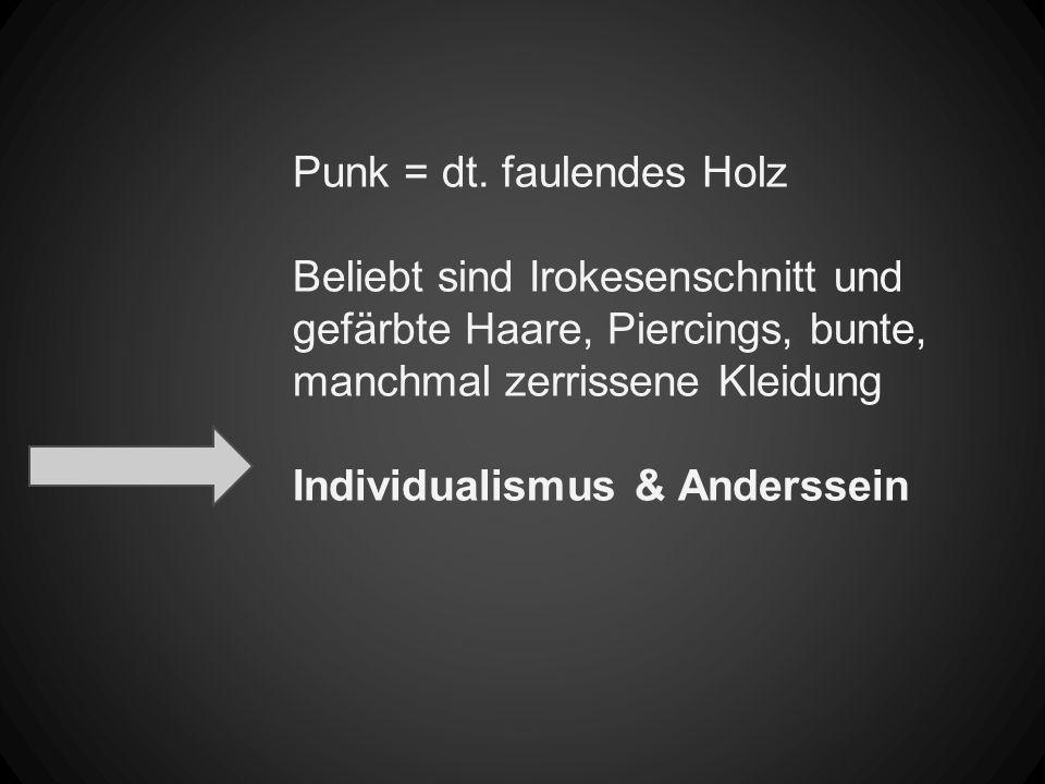 Punk = dt. faulendes Holz Beliebt sind Irokesenschnitt und gefärbte Haare, Piercings, bunte, manchmal zerrissene Kleidung Individualismus & Anderssein