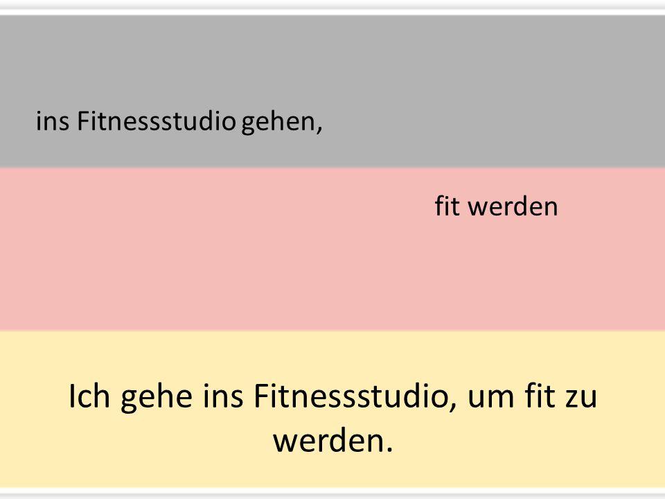 Ich gehe ins Fitnessstudio, um fit zu werden. ins Fitnessstudio gehen, fit werden