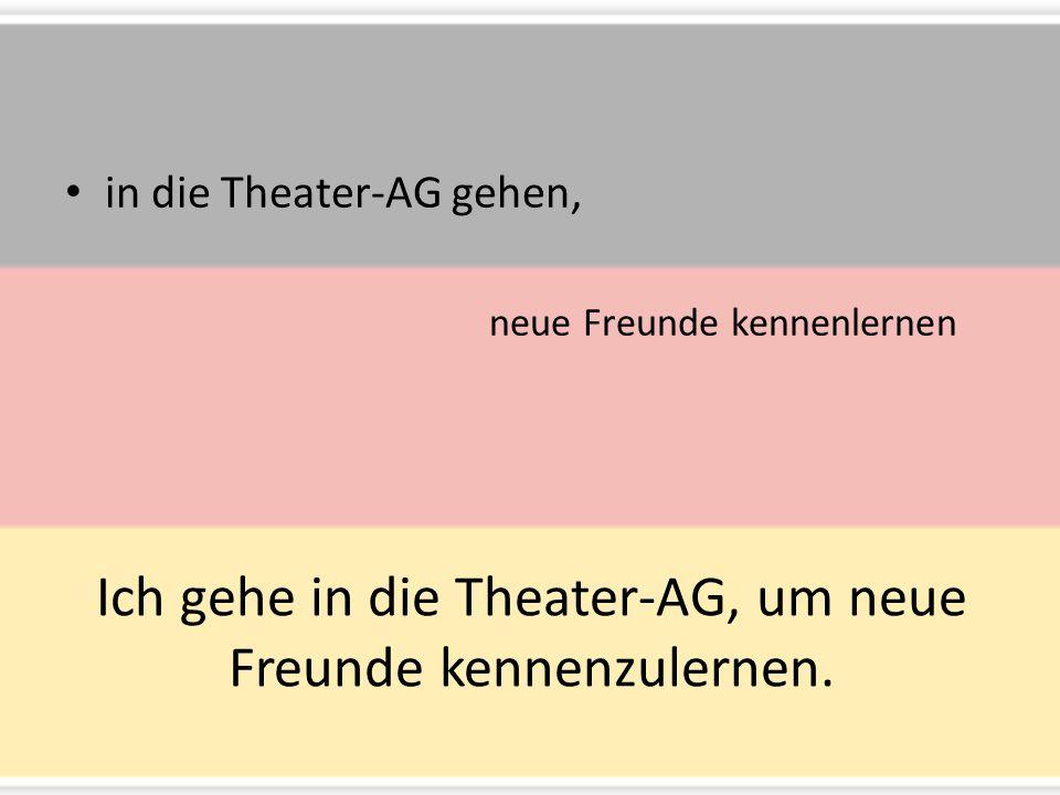 Ich gehe in die Theater-AG, um neue Freunde kennenzulernen.