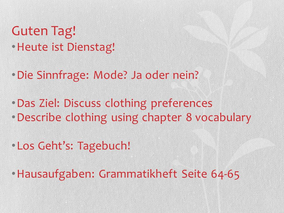 Guten Tag! Heute ist Dienstag! Die Sinnfrage: Mode? Ja oder nein? Das Ziel: Discuss clothing preferences Describe clothing using chapter 8 vocabulary