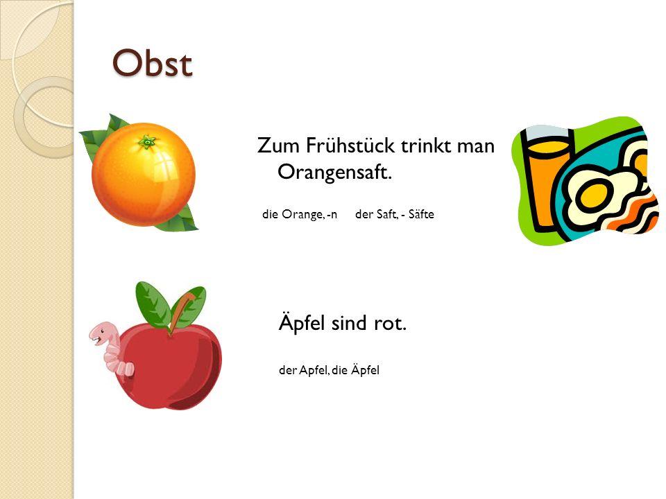 Obst Zum Frühstück trinkt man Orangensaft. Äpfel sind rot. der Apfel, die Äpfel die Orange, -n der Saft, - Säfte