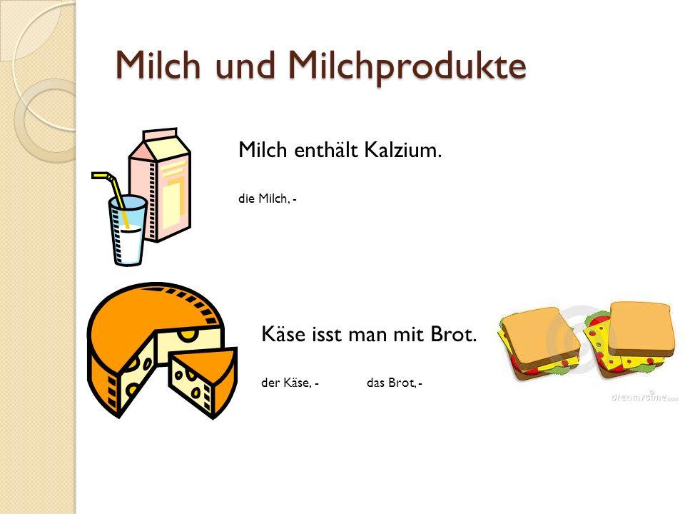 Milch und Milchprodukte Milch enthält Kalzium. die Milch, - Käse isst man mit Brot. der Käse, - das Brot, -