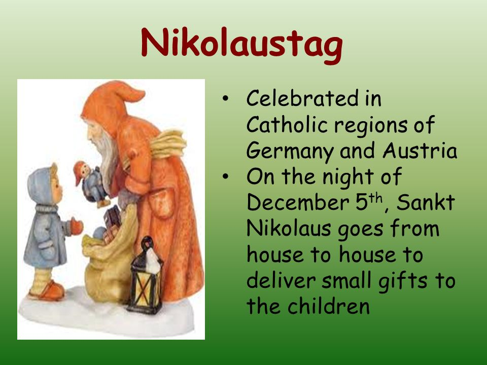 Celebrated in Catholic regions of Germany and Austria On the night of December 5 th, Sankt Nikolaus goes from house to house to deliver small gifts to