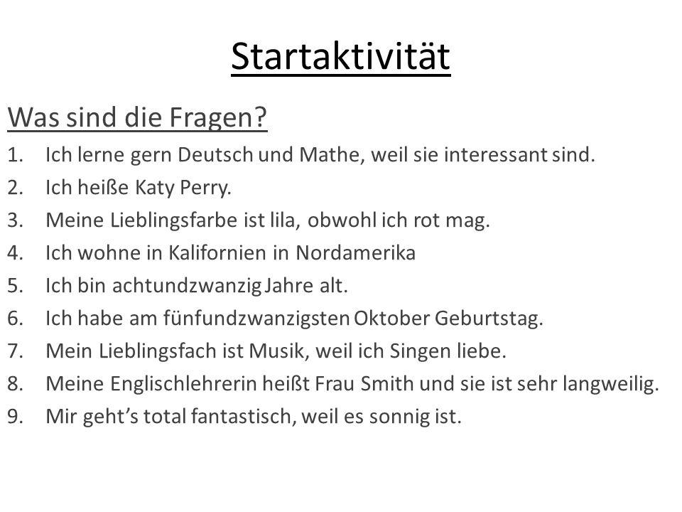 Startaktivität Was sind die Fragen? 1.Ich lerne gern Deutsch und Mathe, weil sie interessant sind. 2.Ich heiße Katy Perry. 3.Meine Lieblingsfarbe ist