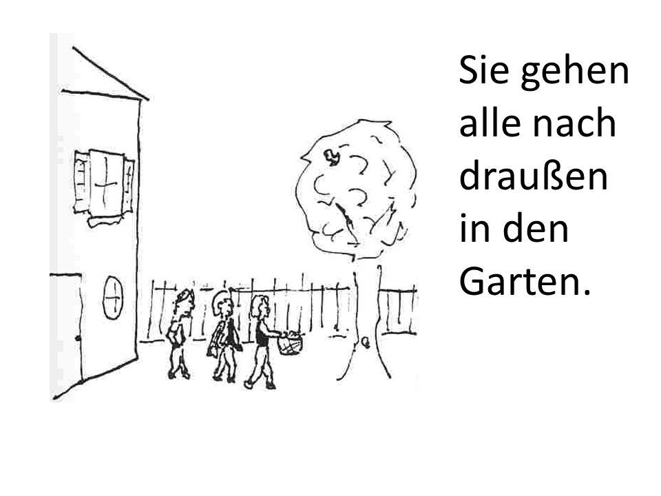 Sie gehen alle nach draußen in den Garten.