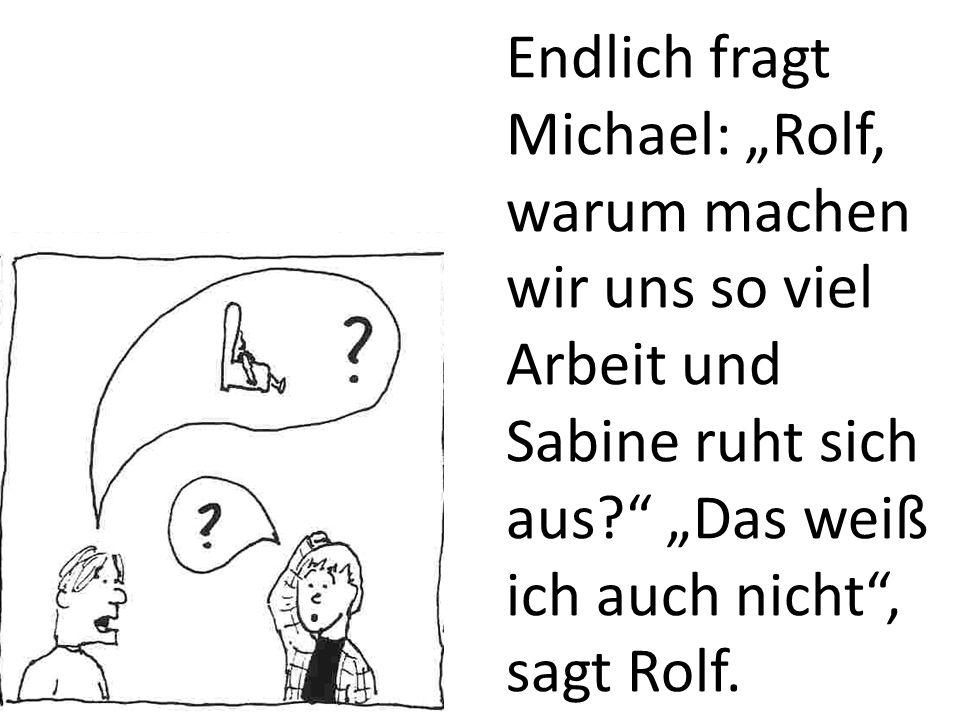 Endlich fragt Michael: Rolf, warum machen wir uns so viel Arbeit und Sabine ruht sich aus.