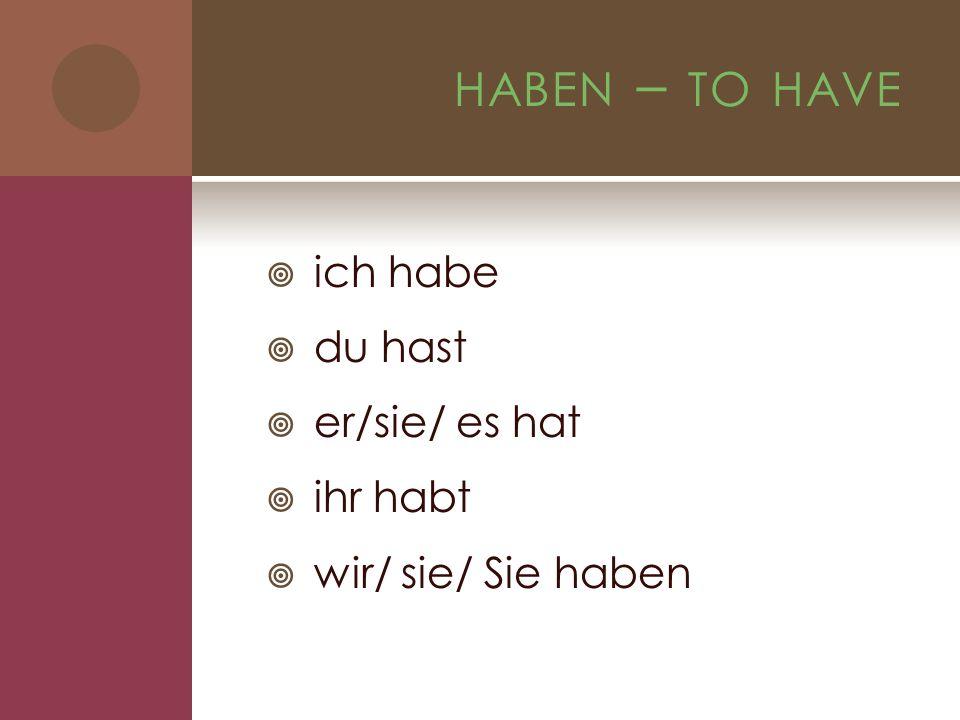 HABEN – TO HAVE ich habe du hast er/sie/ es hat ihr habt wir/ sie/ Sie haben