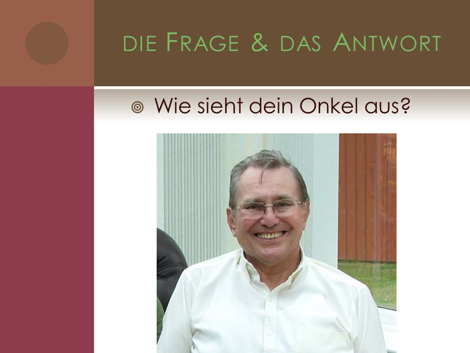 DIE F RAGE & DAS A NTWORT Wie sieht dein Onkel aus?