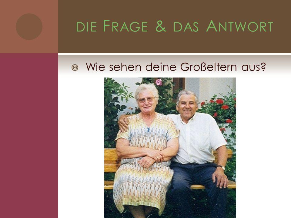 DIE F RAGE & DAS A NTWORT Wie sehen deine Großeltern aus?