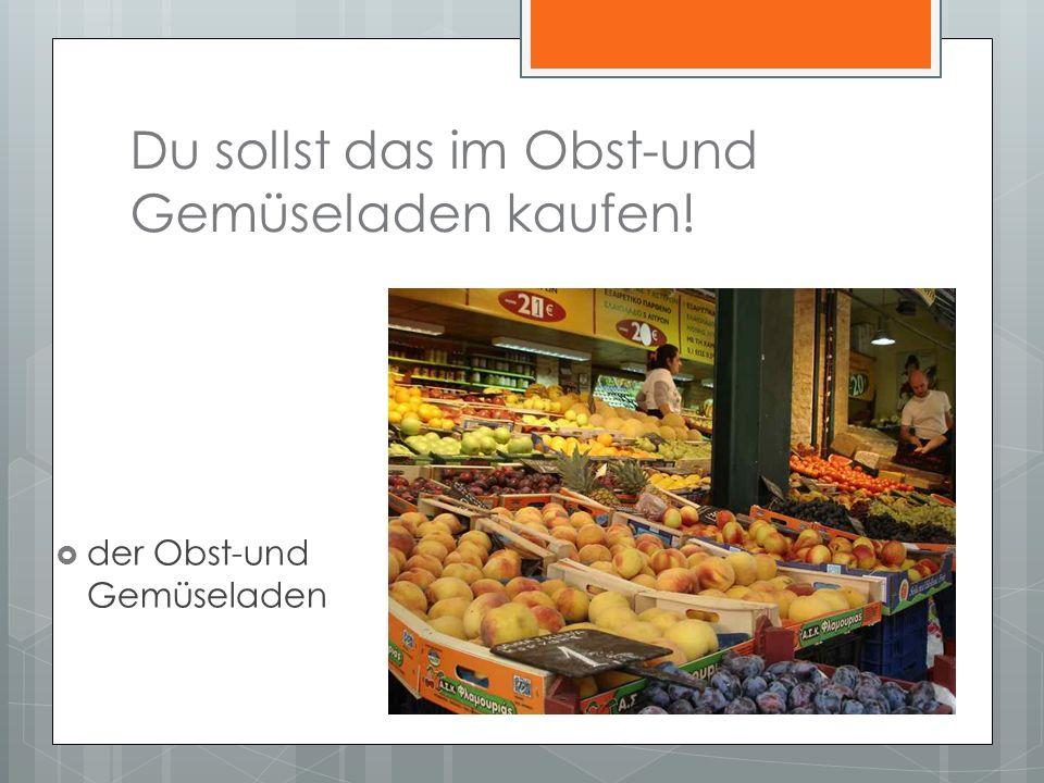 Du sollst das im Obst-und Gemüseladen kaufen! der Obst-und Gemüseladen