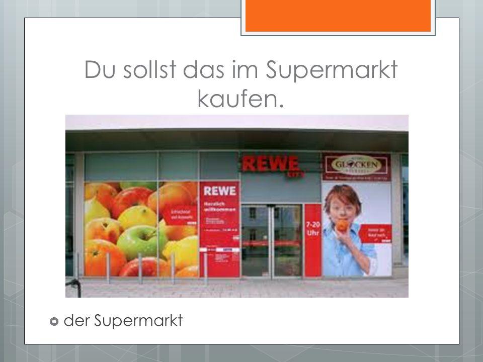 Du sollst das im Supermarkt kaufen. der Supermarkt