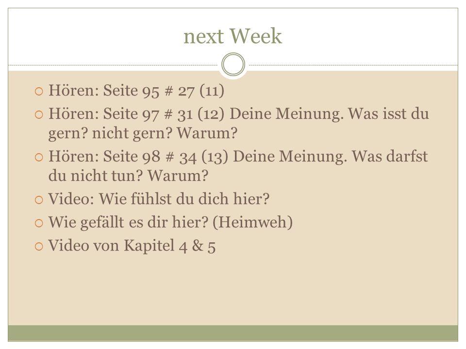 next Week Hören: Seite 95 # 27 (11) Hören: Seite 97 # 31 (12) Deine Meinung. Was isst du gern? nicht gern? Warum? Hören: Seite 98 # 34 (13) Deine Mein