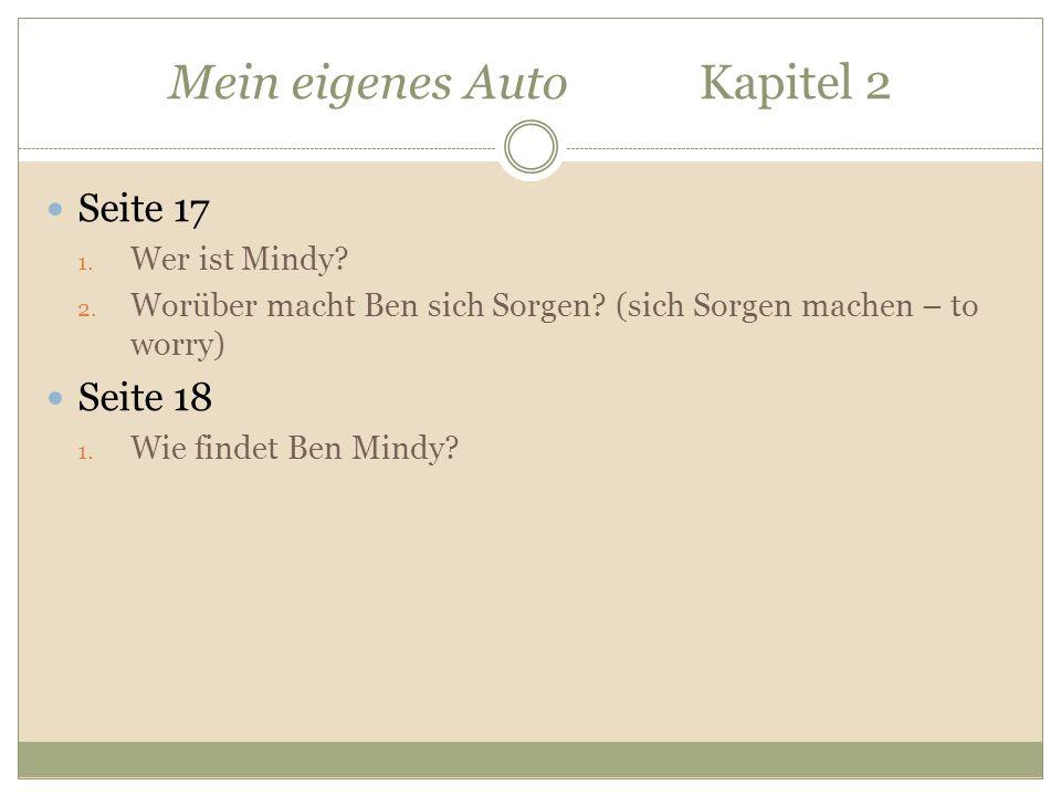 Mein eigenes Auto Kapitel 2 Seite 17 1. Wer ist Mindy? 2. Worüber macht Ben sich Sorgen? (sich Sorgen machen – to worry) Seite 18 1. Wie findet Ben Mi