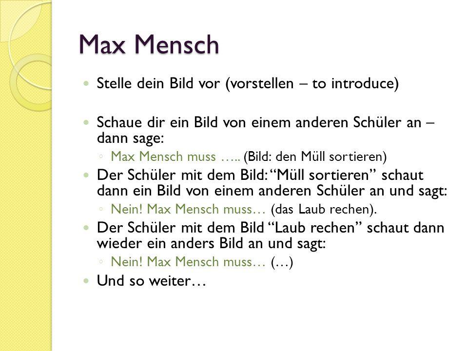 Max Mensch Stelle dein Bild vor (vorstellen – to introduce) Schaue dir ein Bild von einem anderen Schüler an – dann sage: Max Mensch muss …..