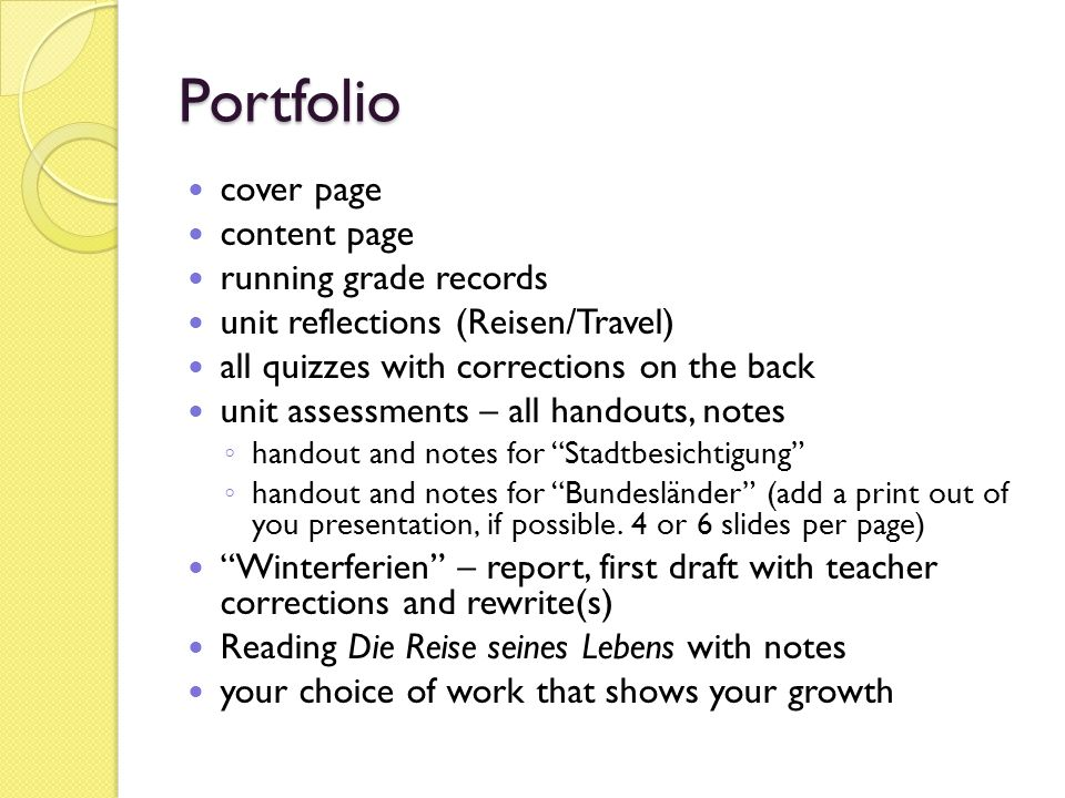 Portfolio cover page content page running grade records unit reflections (Reisen/Travel) all quizzes with corrections on the back unit assessments – all handouts, notes handout and notes for Stadtbesichtigung handout and notes for Bundesländer (add a print out of you presentation, if possible.
