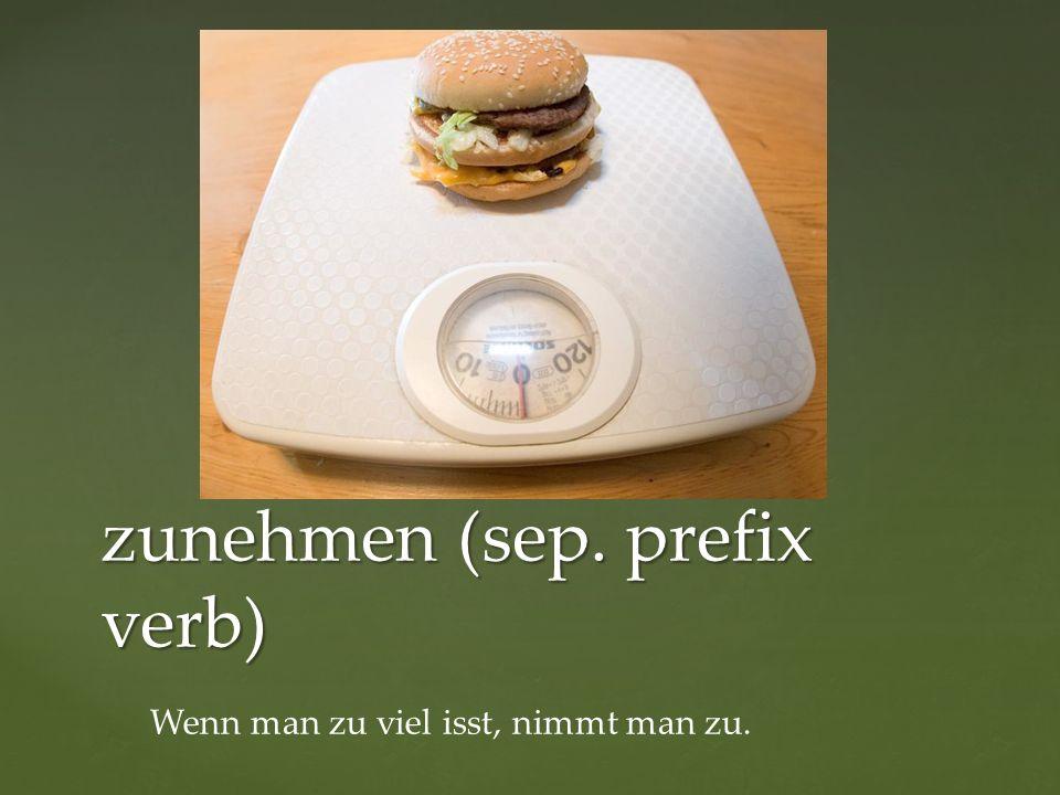 zunehmen (sep. prefix verb) Wenn man zu viel isst, nimmt man zu.