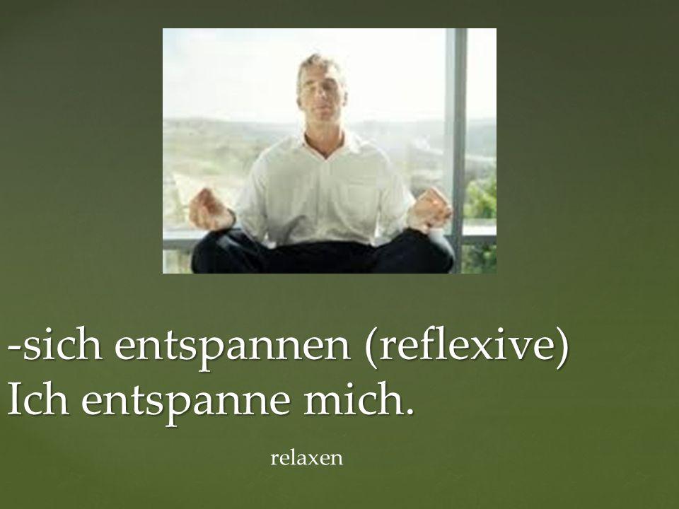 -sich entspannen (reflexive) Ich entspanne mich. relaxen