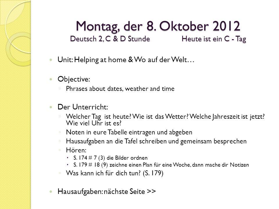 Montag, der 8. Oktober 2012 Deutsch 2, C & D StundeHeute ist ein C - Tag Unit: Helping at home & Wo auf der Welt… Objective: Phrases about dates, weat