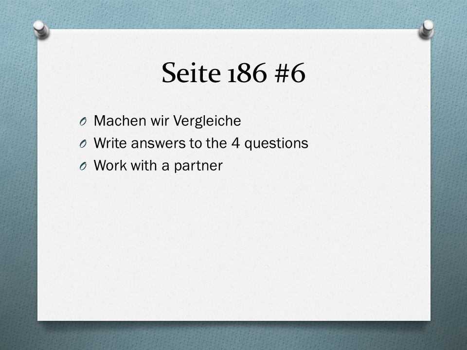 Seite 186 #6 O Machen wir Vergleiche O Write answers to the 4 questions O Work with a partner