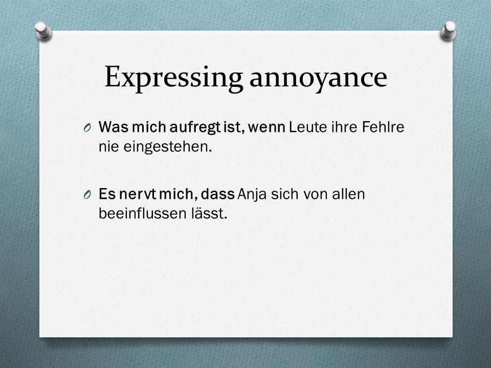 Expressing annoyance O Was mich aufregt ist, wenn Leute ihre Fehlre nie eingestehen. O Es nervt mich, dass Anja sich von allen beeinflussen lässt.