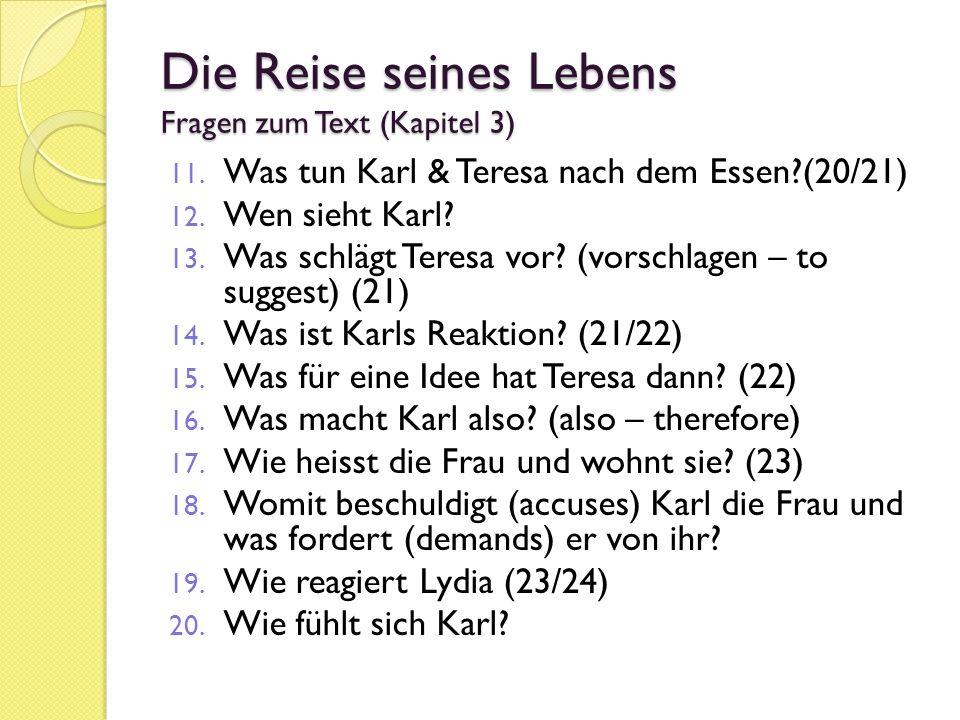 Die Reise seines Lebens Fragen zum Text (Kapitel 3) 11. Was tun Karl & Teresa nach dem Essen?(20/21) 12. Wen sieht Karl? 13. Was schlägt Teresa vor? (