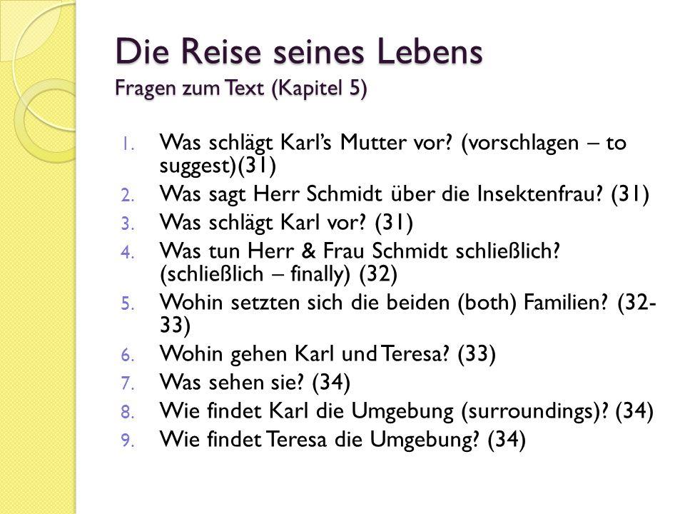 Die Reise seines Lebens Fragen zum Text (Kapitel 5) 1. Was schlägt Karls Mutter vor? (vorschlagen – to suggest)(31) 2. Was sagt Herr Schmidt über die