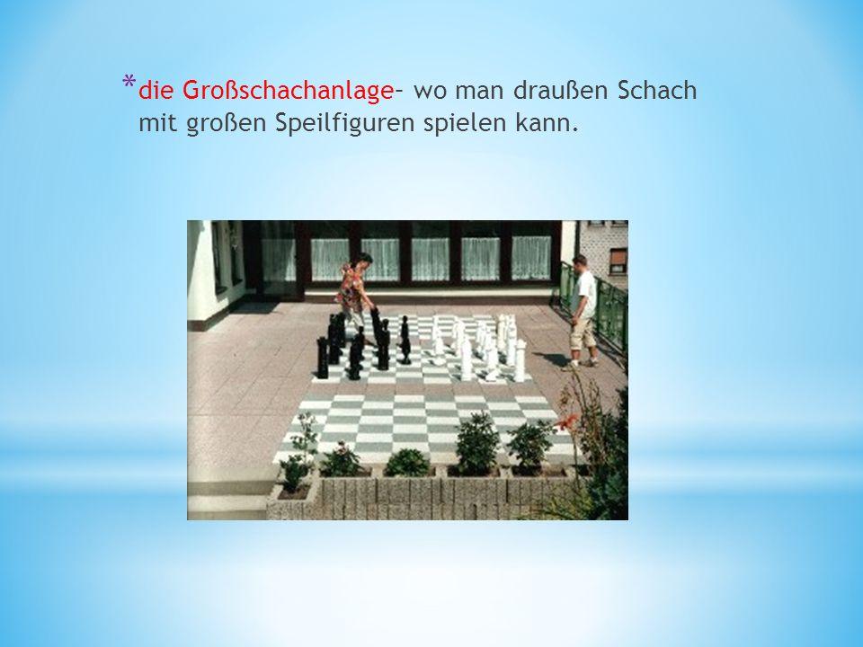 * die Großschachanlage– wo man draußen Schach mit großen Speilfiguren spielen kann.