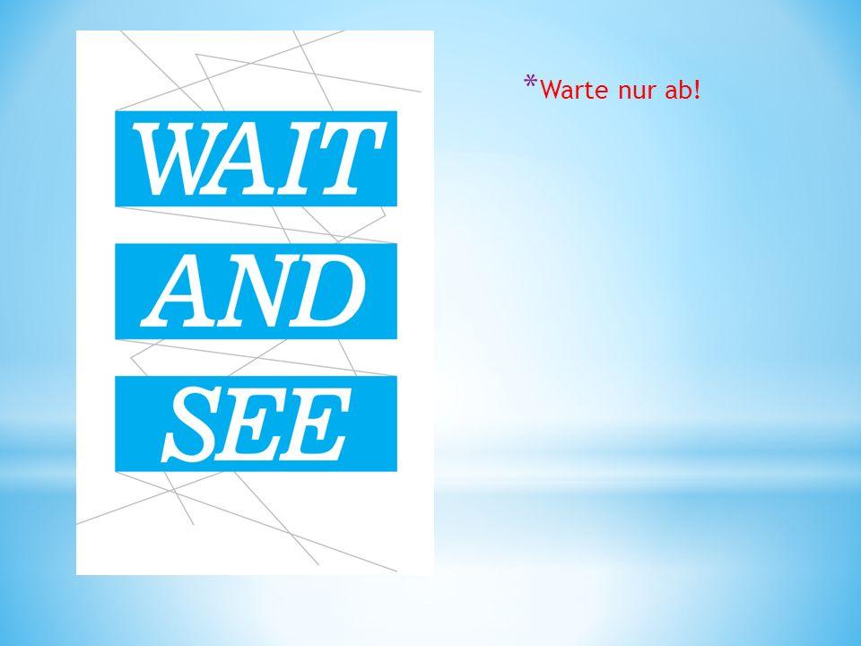 * Warte nur ab!
