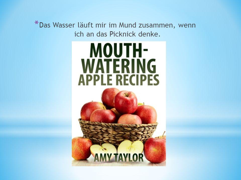 * Das Wasser läuft mir im Mund zusammen, wenn ich an das Picknick denke.