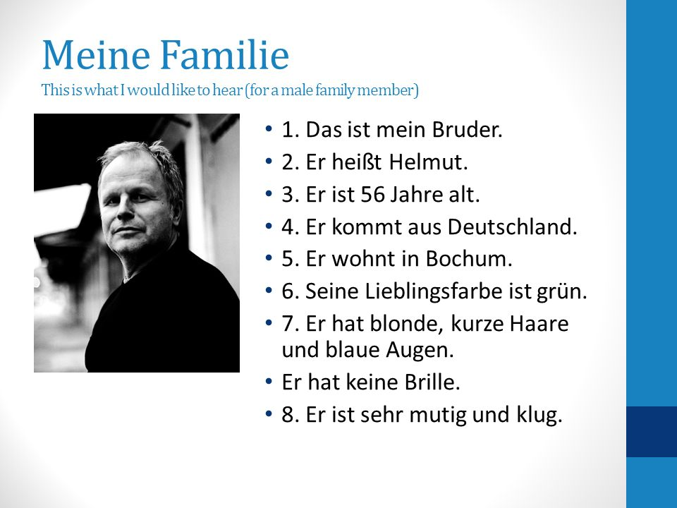 Meine Familie This is what I would like to hear (for a male family member) 1. Das ist mein Bruder. 2. Er heißt Helmut. 3. Er ist 56 Jahre alt. 4. Er k