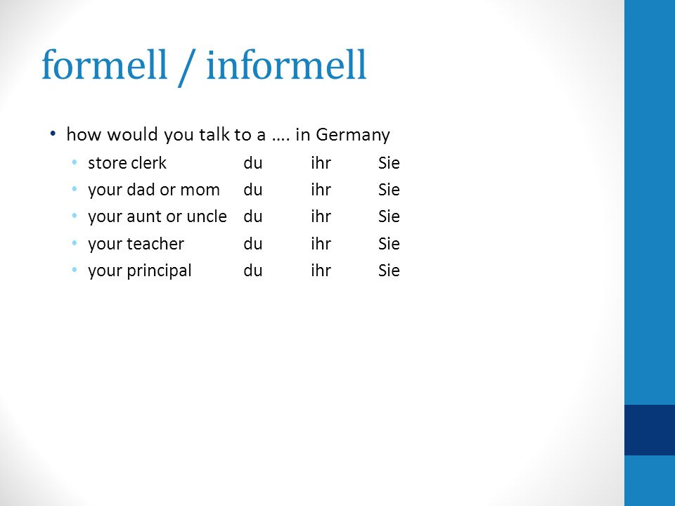 formell / informell how would you talk to a …. in Germany store clerk duihrSie your dad or mom duihrSie your aunt or uncleduihrSie your teacher duihrS