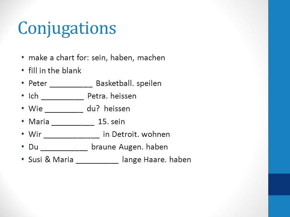 Conjugations make a chart for: sein, haben, machen fill in the blank Peter __________ Basketball. speilen Ich __________ Petra. heissen Wie _________