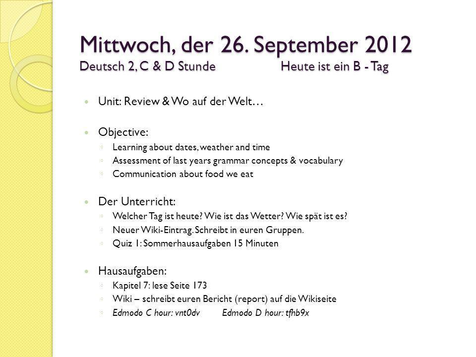 Mittwoch, der 26. September 2012 Deutsch 2, C & D Stunde Heute ist ein B - Tag Unit: Review & Wo auf der Welt… Objective: Learning about dates, weathe