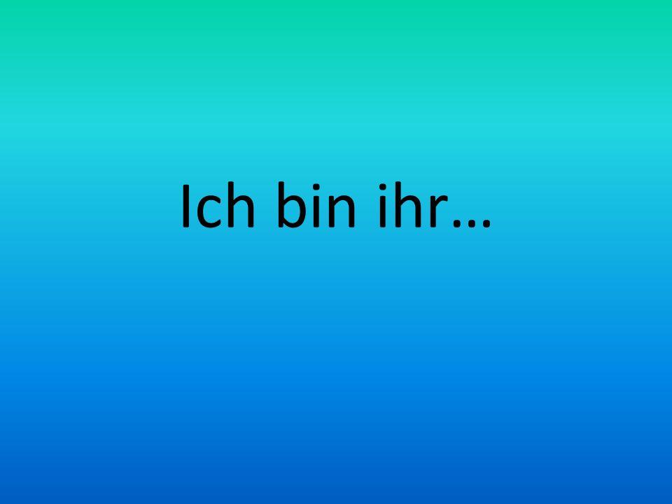 Ich bin ihr…