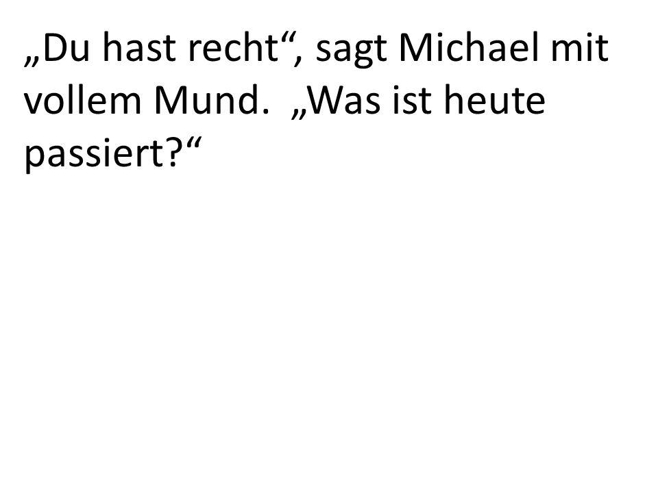 Du hast recht, sagt Michael mit vollem Mund. Was ist heute passiert?