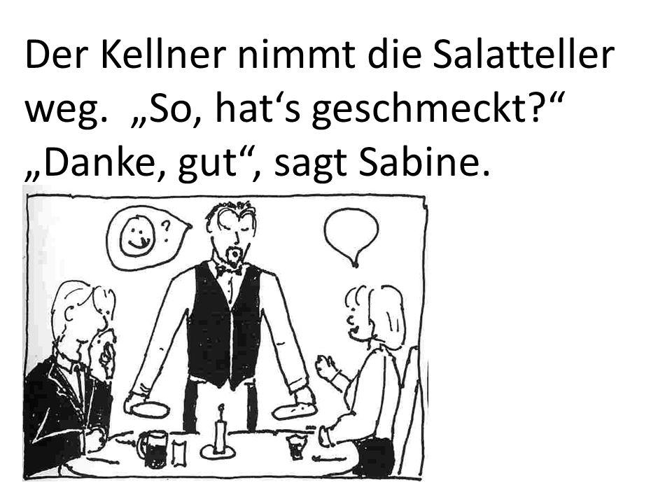 Der Kellner nimmt die Salatteller weg. So, hats geschmeckt? Danke, gut, sagt Sabine.