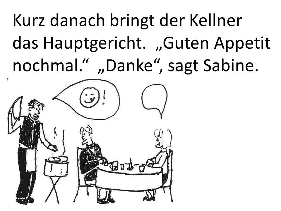 Kurz danach bringt der Kellner das Hauptgericht. Guten Appetit nochmal. Danke, sagt Sabine.