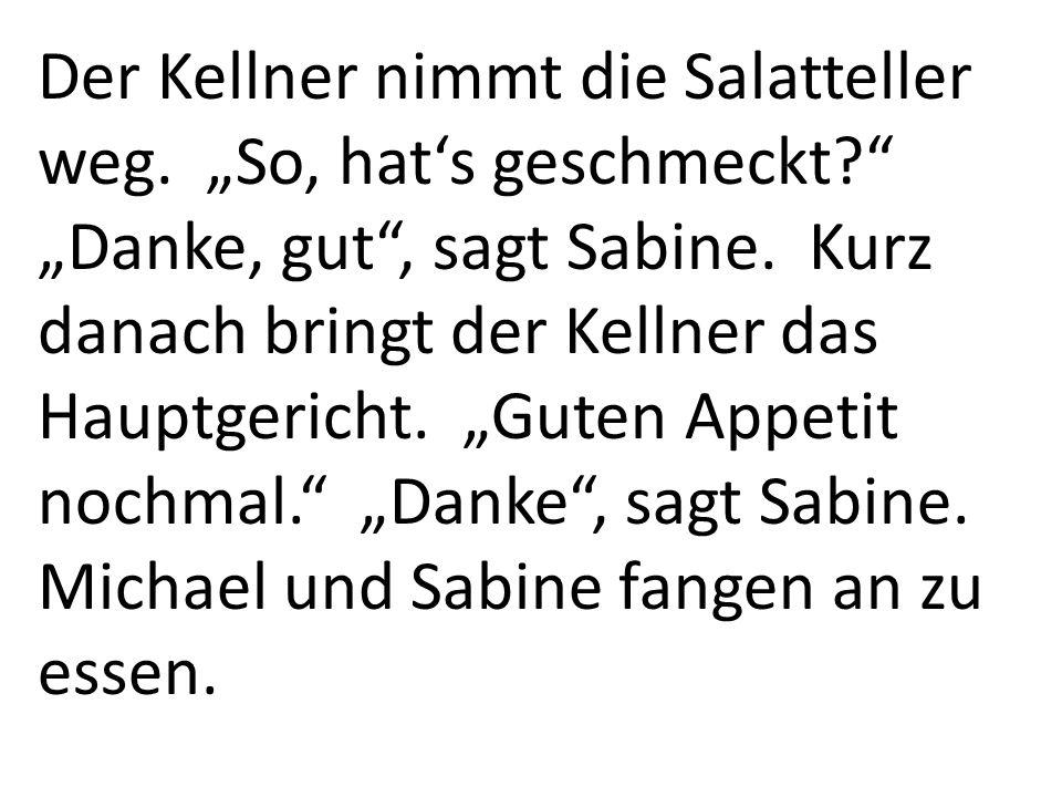 Der Kellner nimmt die Salatteller weg. So, hats geschmeckt? Danke, gut, sagt Sabine. Kurz danach bringt der Kellner das Hauptgericht. Guten Appetit no