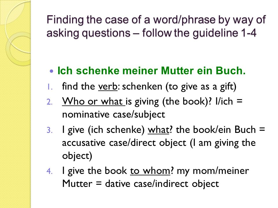 Finding the case of a word/phrase by way of asking questions – follow the guideline 1-4 Ich schenke meiner Mutter ein Buch. 1. find the verb: schenken