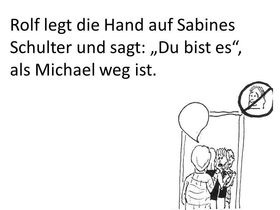 Rolf legt die Hand auf Sabines Schulter und sagt: Du bist es, als Michael weg ist.