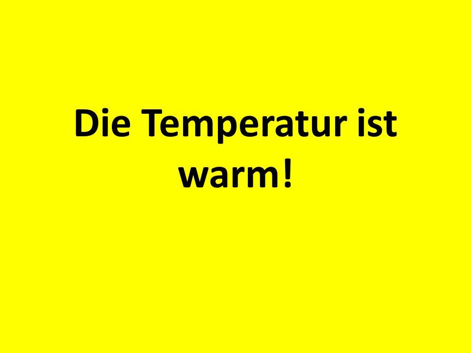 Die Temperatur ist warm!