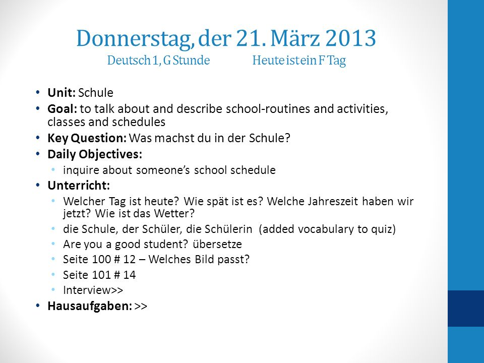 Donnerstag, der 21. März 2013 Deutsch 1, G StundeHeute ist ein F Tag Unit: Schule Goal: to talk about and describe school-routines and activities, cla