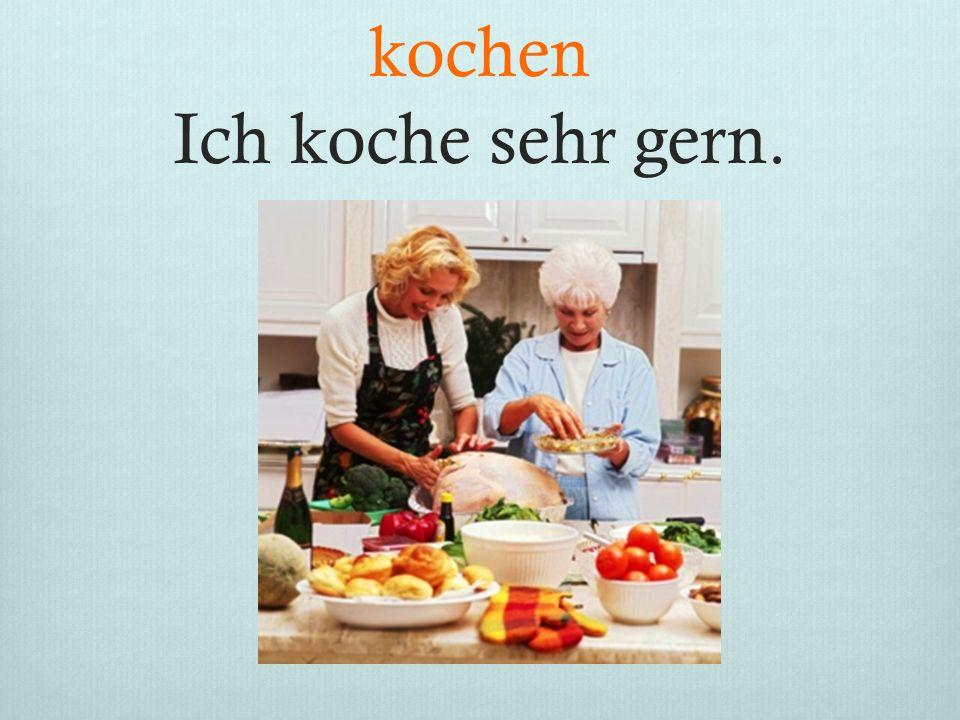 kochen Ich koche sehr gern.