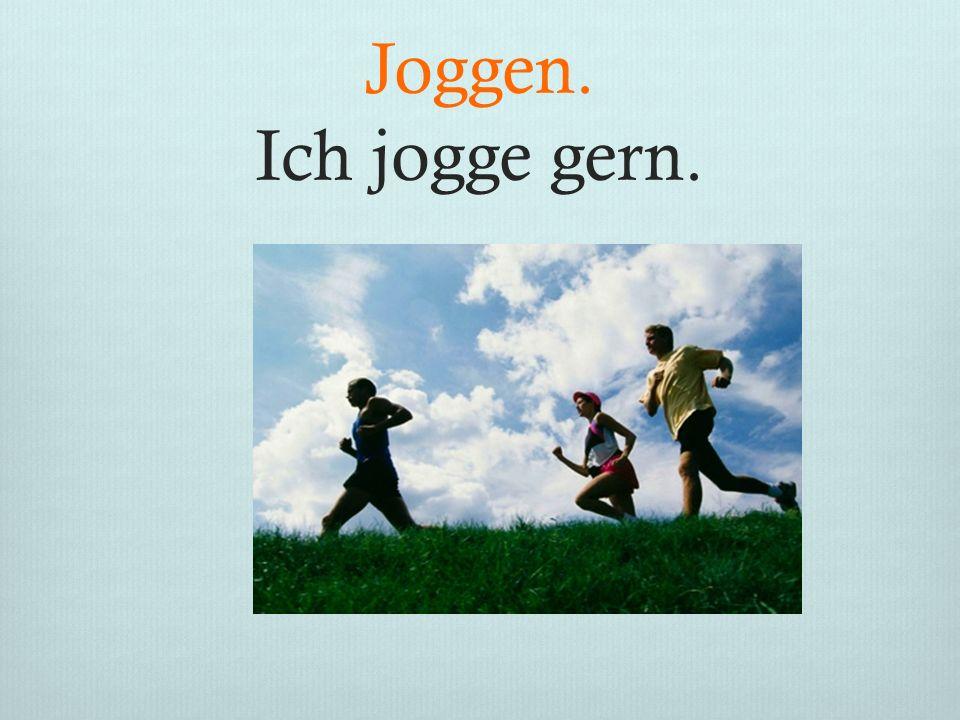 Joggen. Ich jogge gern.